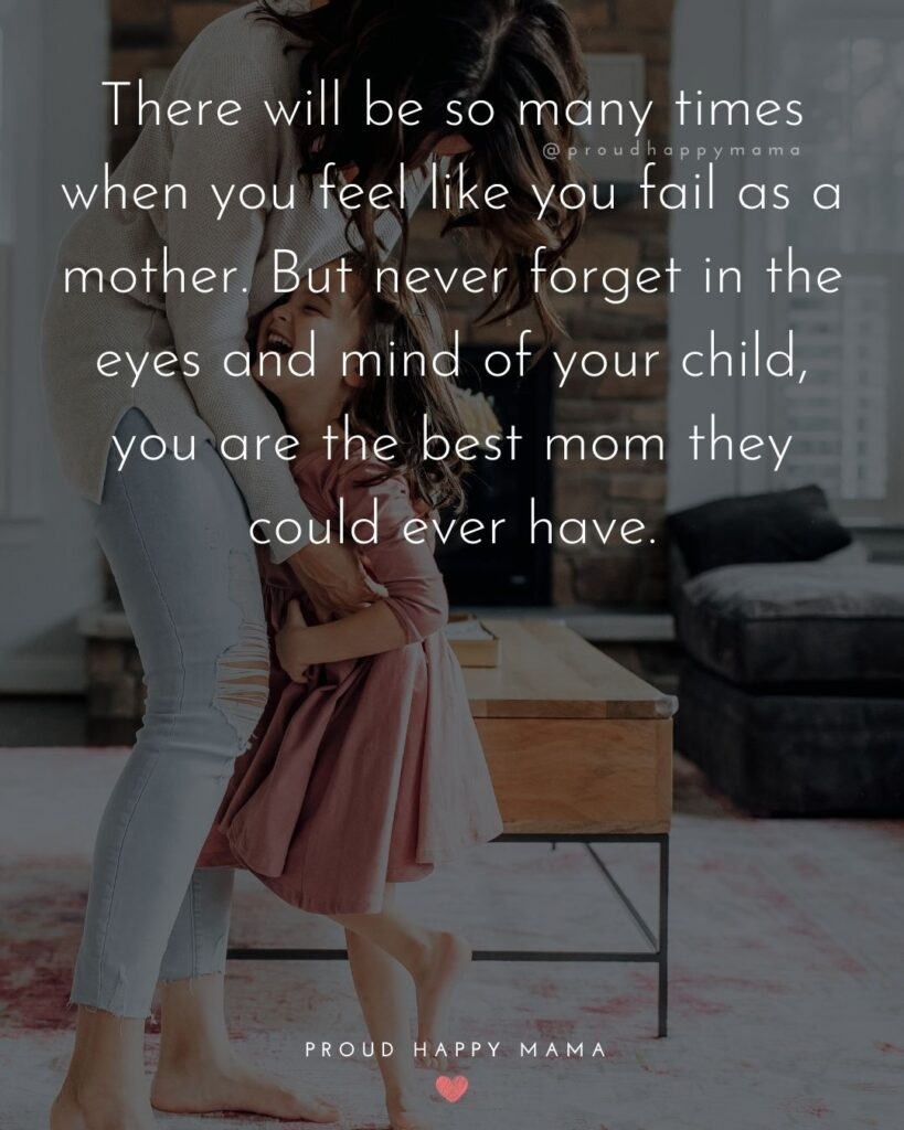 Strong Mom Quotes - There will be so many times when you feel like you fail as a mother. But never forget in the eyes and mind of your child, you are the best mom they could ever have.