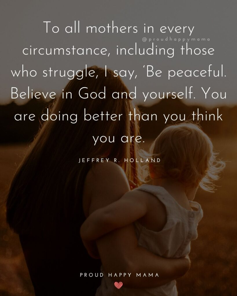 Strong Mom Quotes - To all mothers in every circumstance, including those who struggle, I say, Be peaceful. Believe in God and yourself. You are doing better than you think you are. – Jeffrey R. Holland