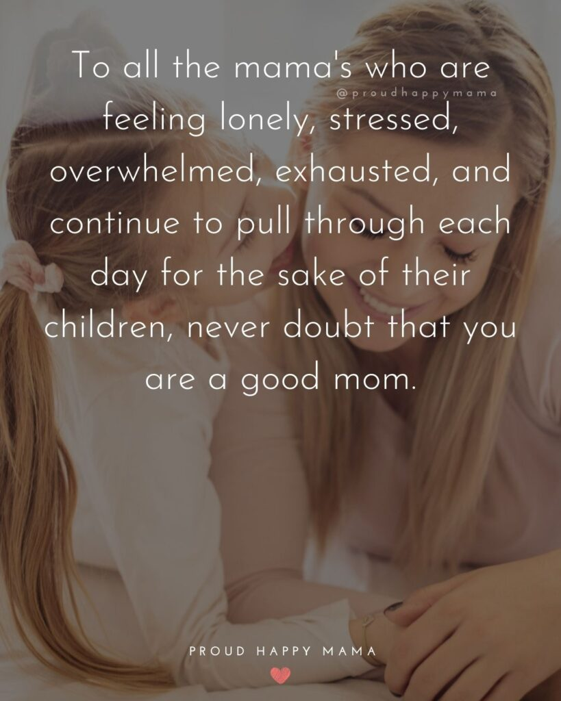 Strong Mom Quotes - To all the mamas who are feeling lonely, stressed, overwhelmed, exhausted, and continue to pull through each day for the sake of their children, never doubt that you are a good mom.