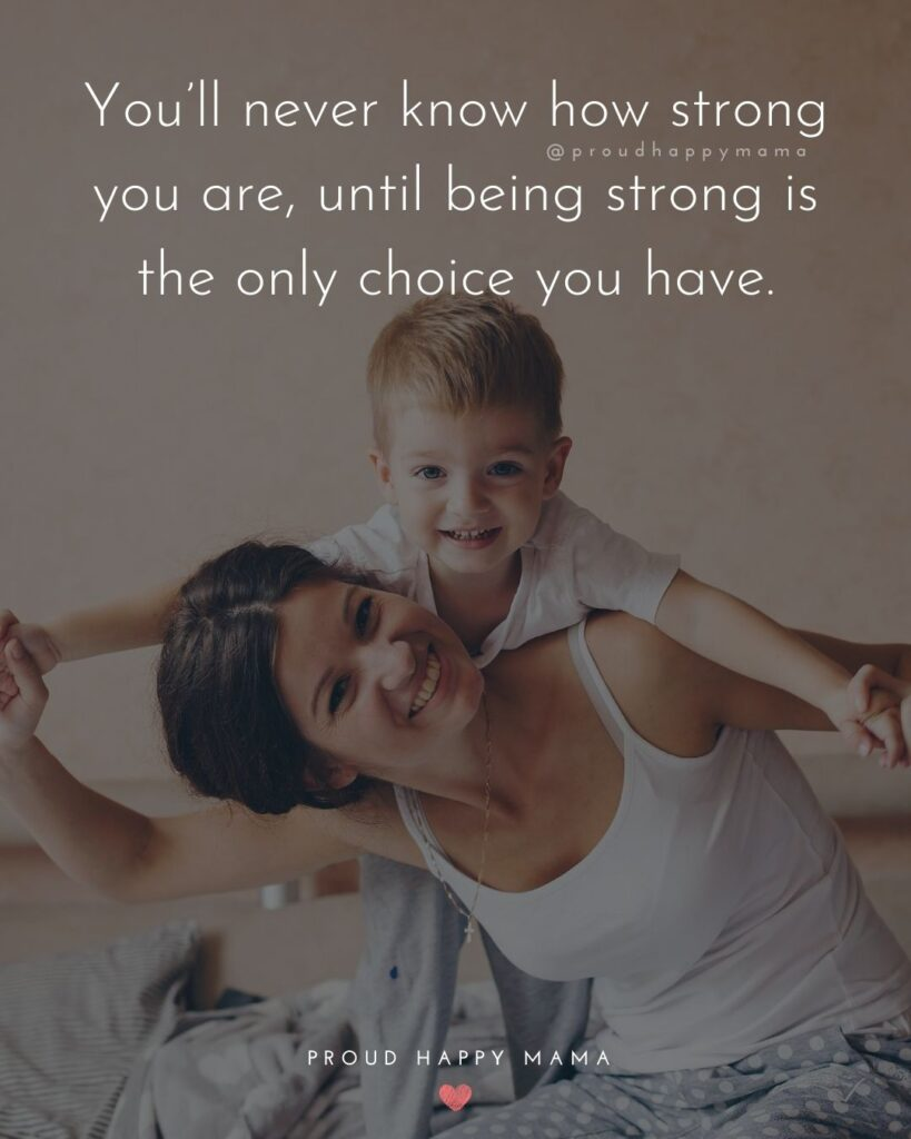 Strong Mom Quotes - Youll never know how strong you are, until being strong is the only choice you have.