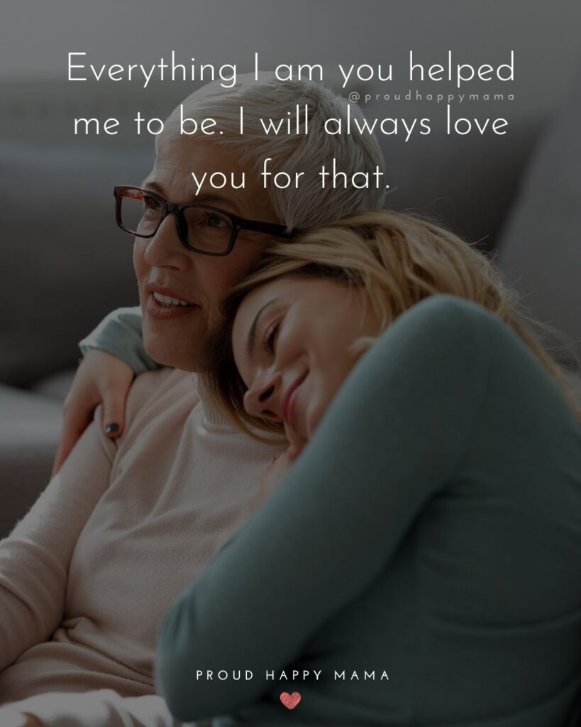 I Love You Mom Quotes - Everything I am you helped me to be. I will always love you for that.