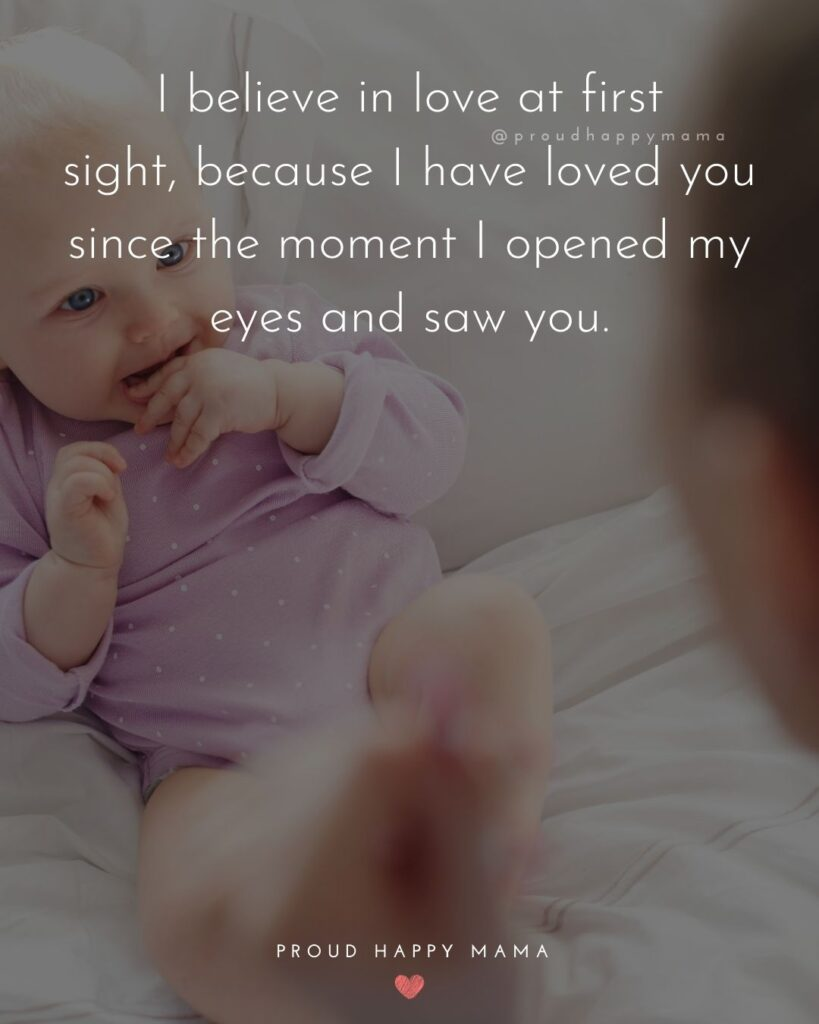 I Love You Mom Quotes - I believe in love at first sight, because I have loved you since the moment I opened my eyes and saw you.
