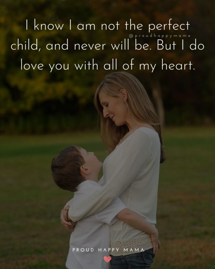 I Love You Mom Quotes - I know I am not the perfect child, and never will be. But I do love you with all of my heart.