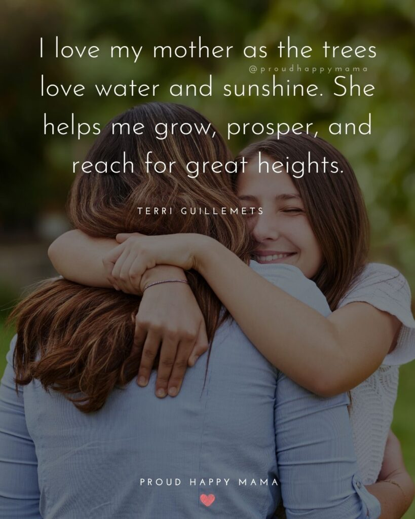 I Love You Mom Quotes - I love my mother as the trees love water and sunshine. She helps me grow, prosper, and reach for great height