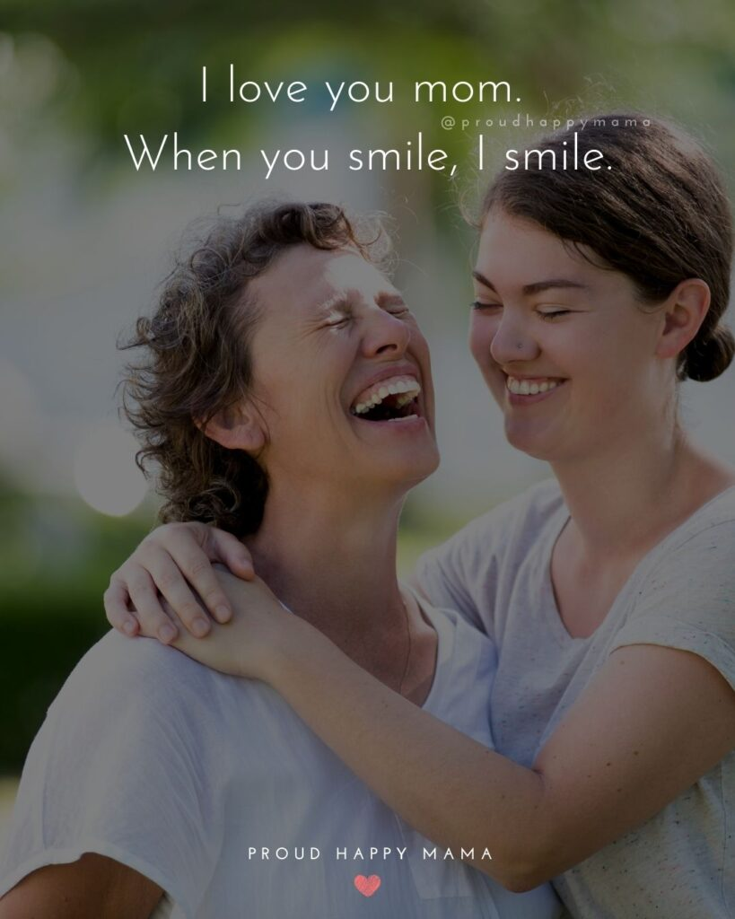 I Love You Mom Quotes - I love you mom. When you smile I smile.
