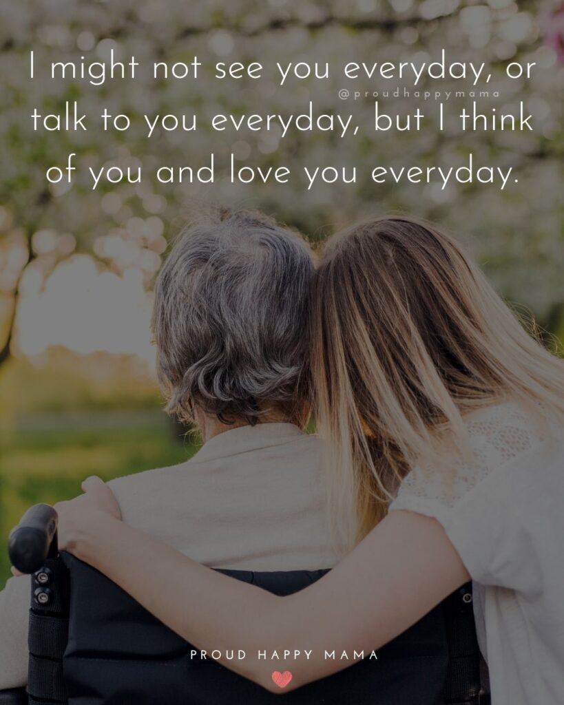 I Love You Mom Quotes - I might no see you everyday, or talk to you everyday, but I think of you and love you everyday.