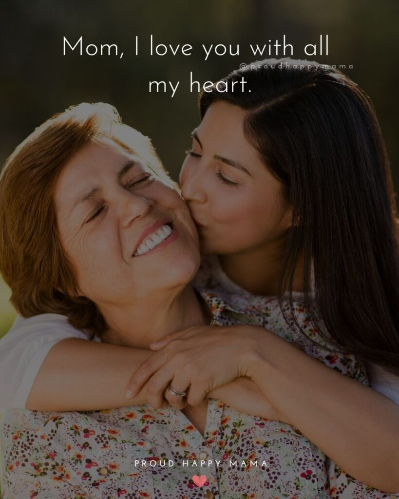 I Love You Mom Quotes - Mom, I love you with all my heart.