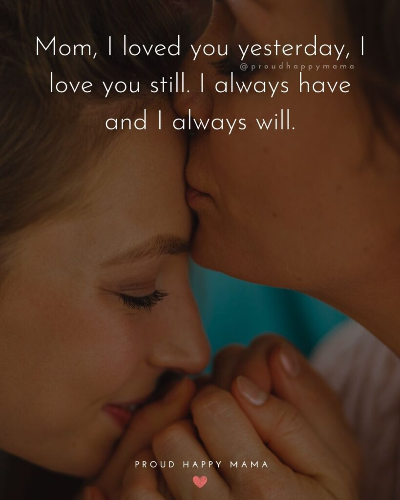 I Love You Mom Quotes - Mom, I loved you yesterday, I love you still. I always have and I always will.