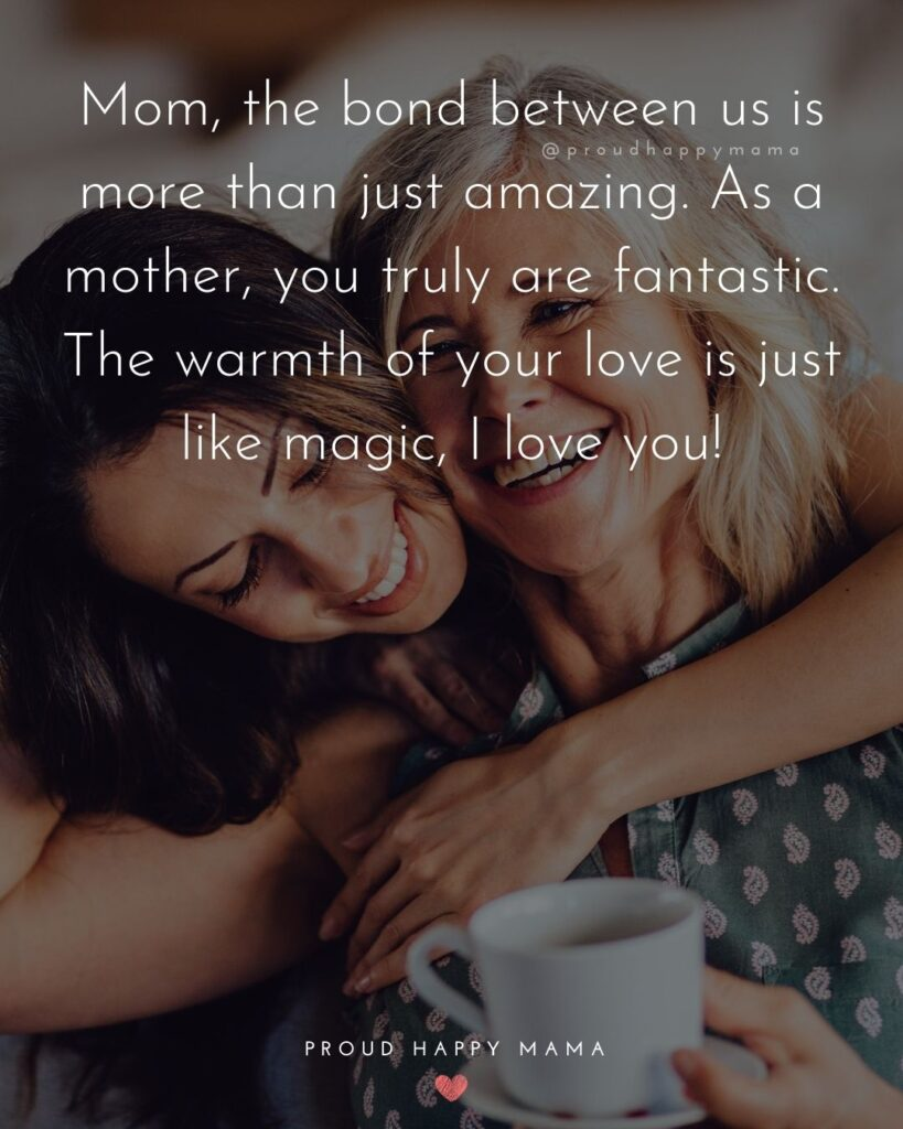 I Love You Mom Quotes - Mom, the bond between us is more than just amazing. As a mother, you truly are fantastic. The warmth of your love is just like magic, I love you