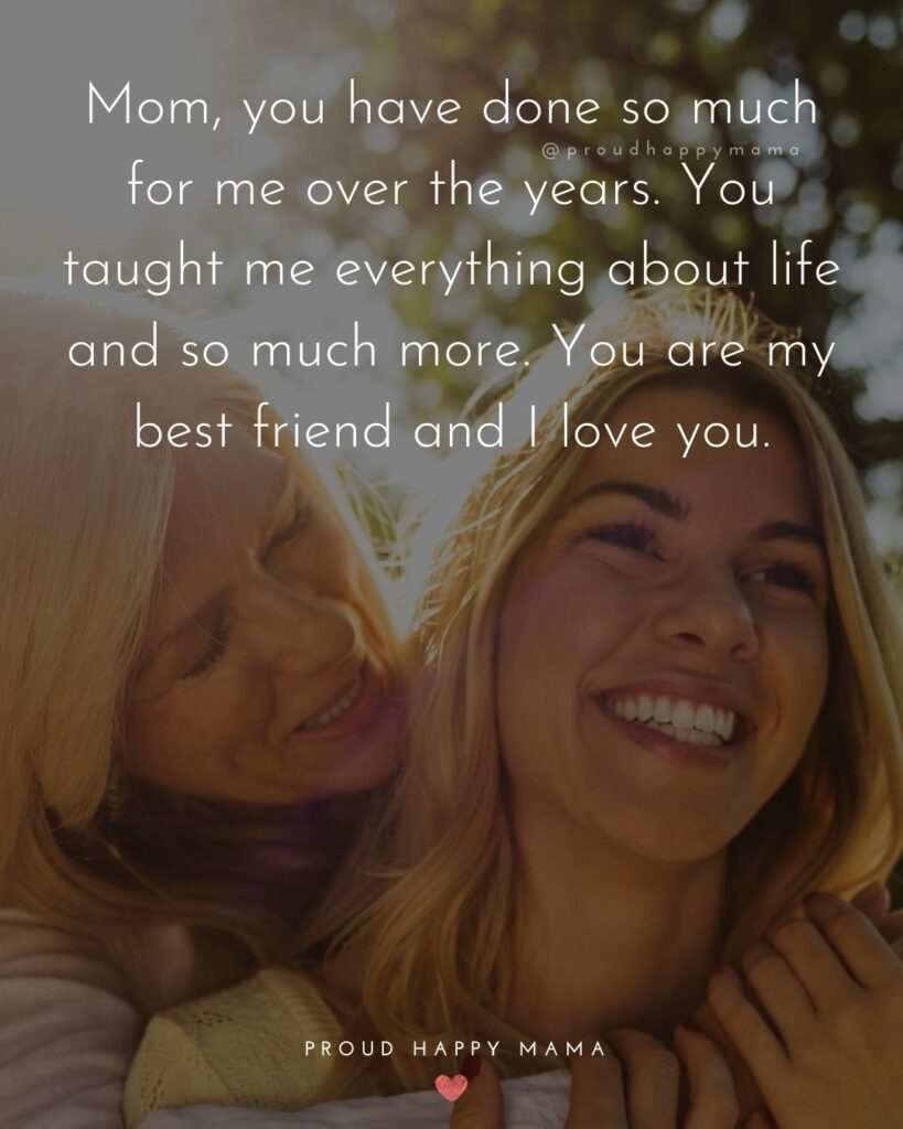 I Love You Mom Quotes - Mom, you have done so much for me over the years. You taught me everything about life and so much more. You are my best friend and I love you.