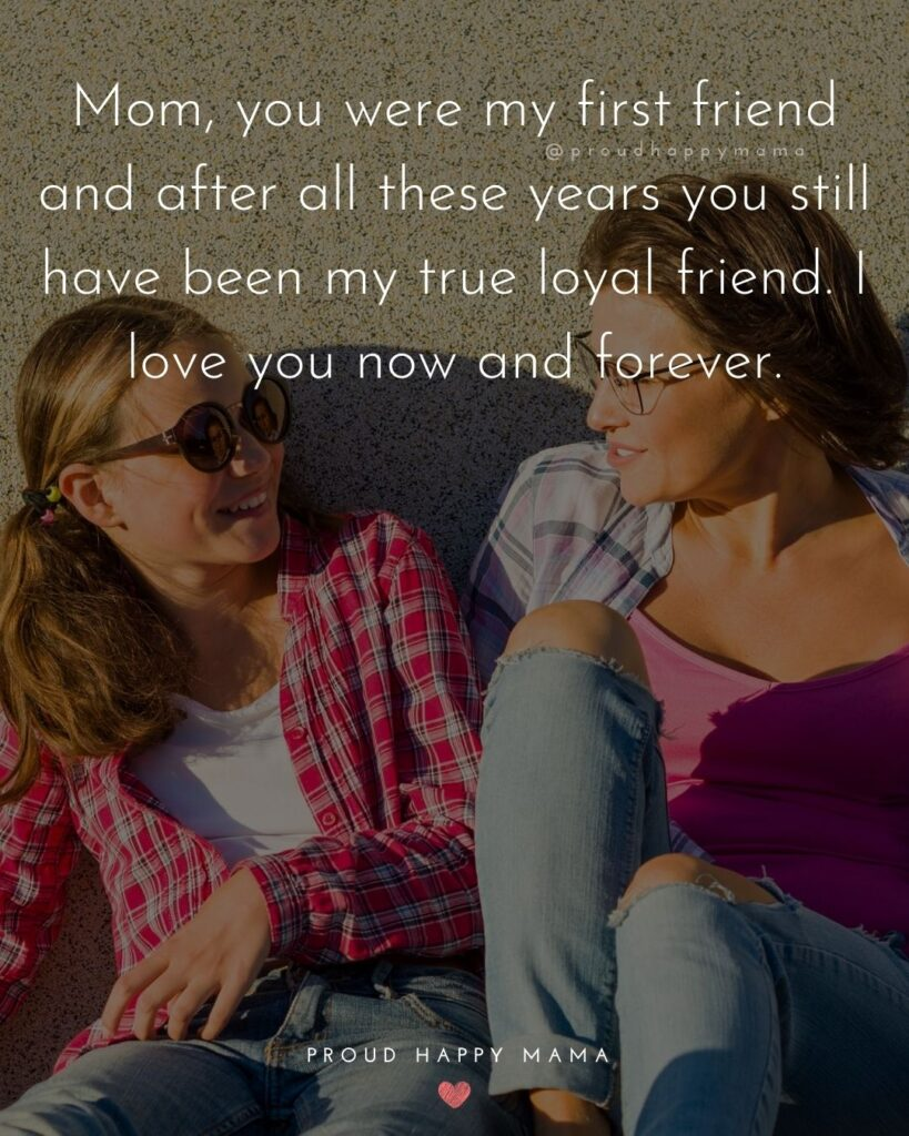 I Love You Mom Quotes - Mom, you were my first friend and after all these years you still have been my true loyal friend. I love you now and forever.