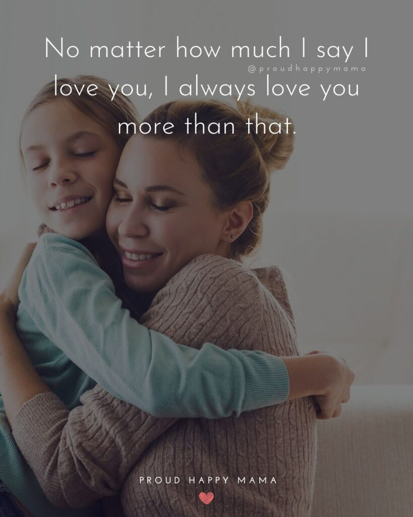 I Love You Mom Quotes - No matter how much I say I love you, I always love you more than that.