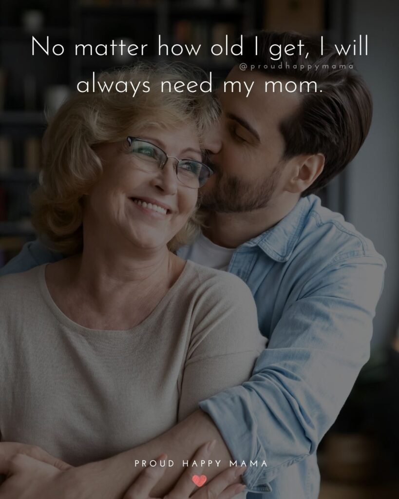 I Love You Mom Quotes - No matter how old I get, I will always need my mom.