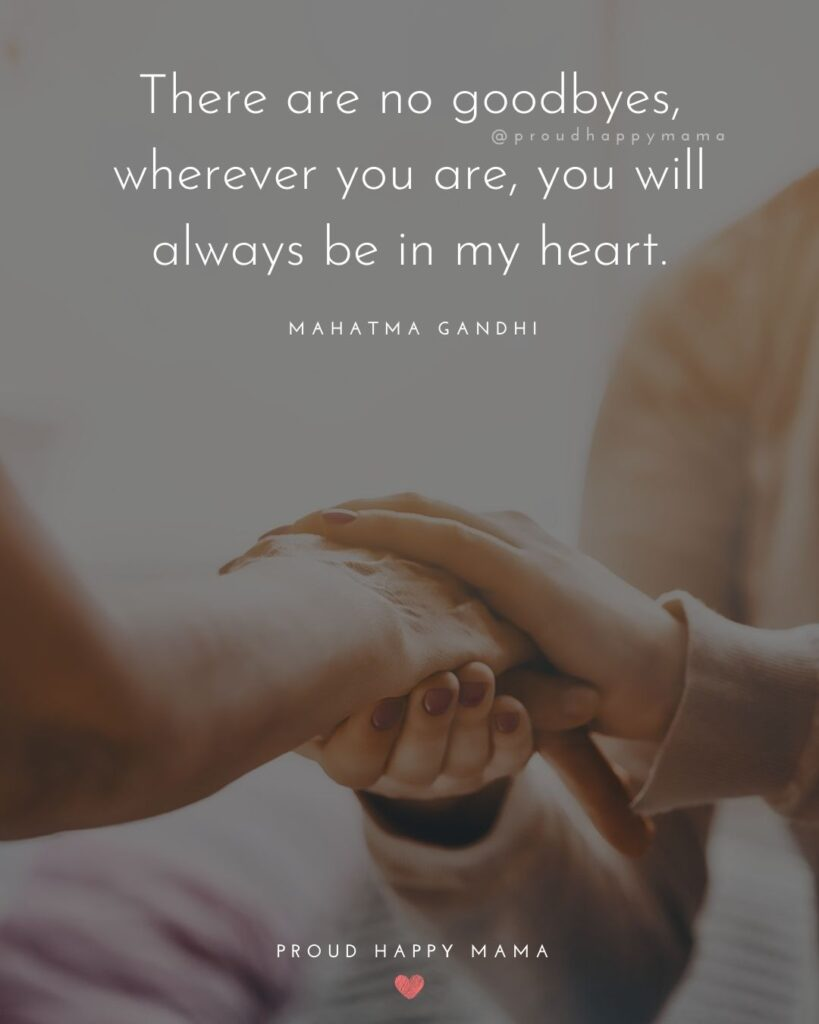 I Love You Mom Quotes - There are no goodbyes, wherever you are, you will always be in my heart. – Mahatma Gandhi