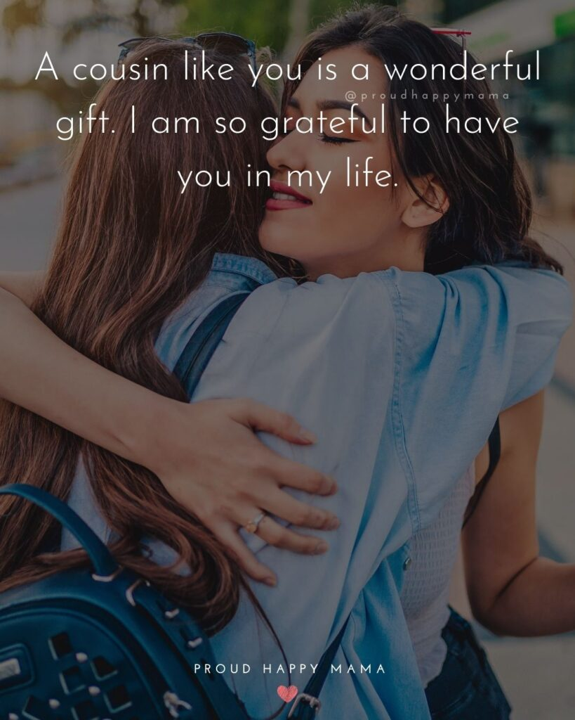 Cousin Quotes - A cousin like you is a wonderful gift. I am so grateful to have you in my life.