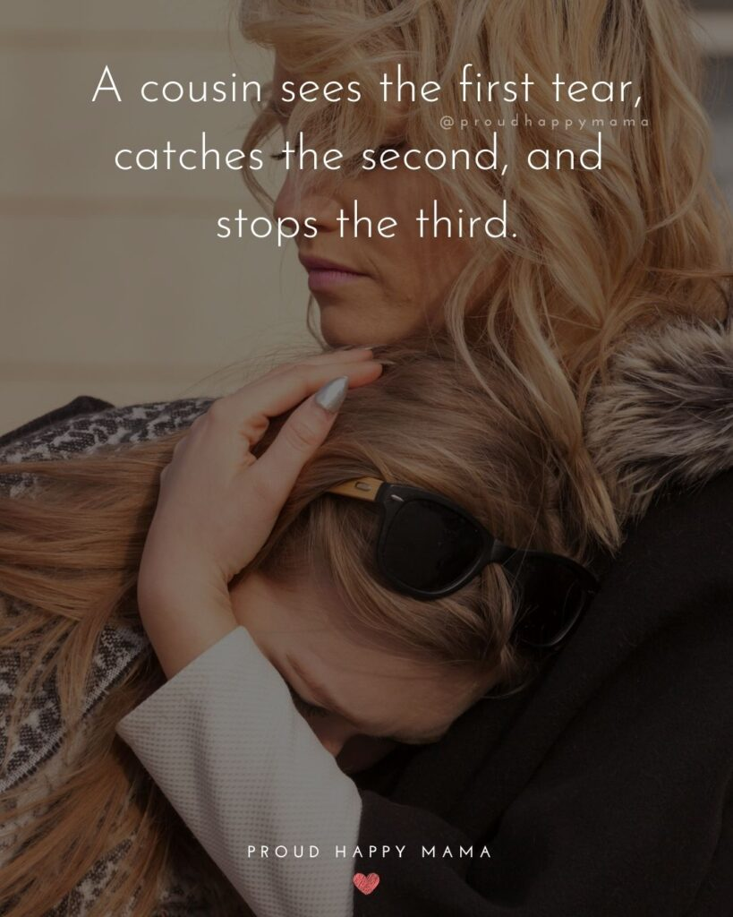Cousin Quotes - A cousin sees the first tear, catches the second, and stops the third.