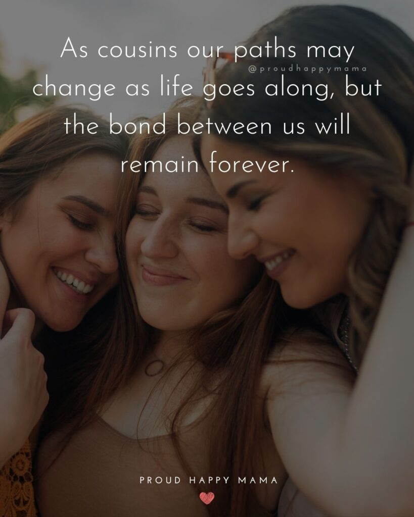 Cousin Quotes - As cousins our paths may change as life goes along, but the bond between us will remain forever.