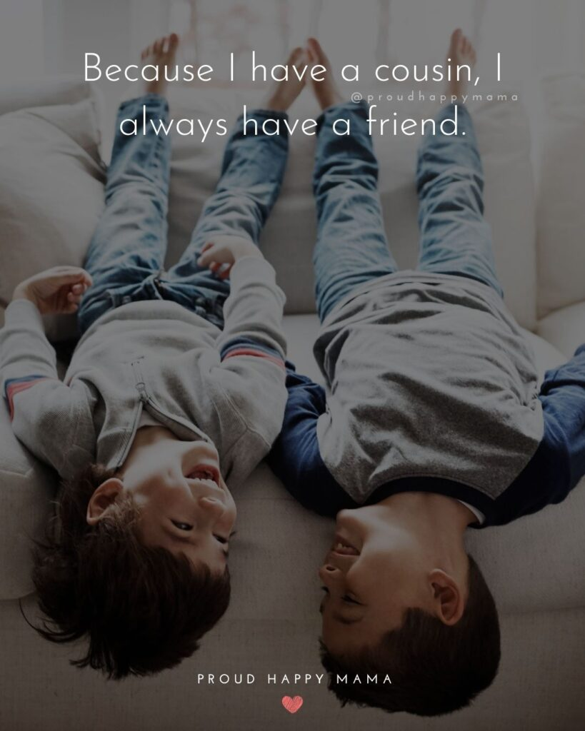 Cousin Quotes - Because I have a cousin, I always have a friend.