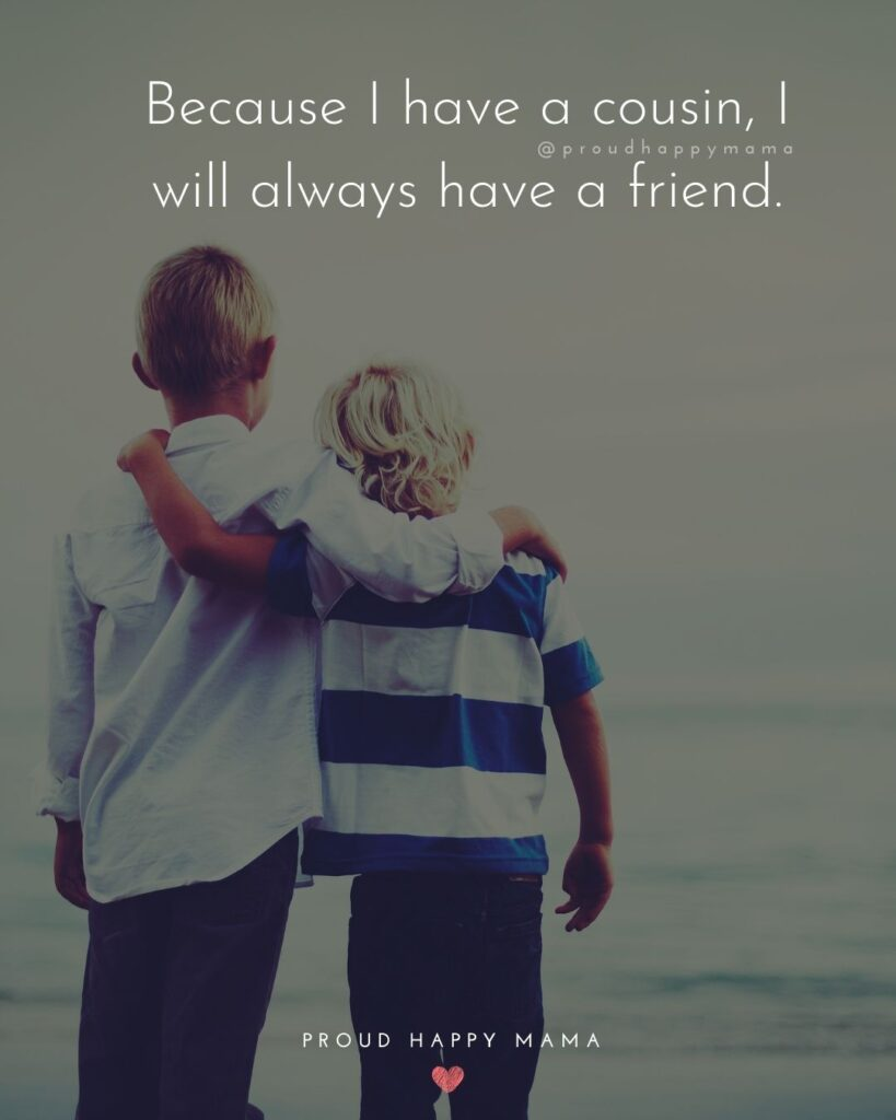 Cousin Quotes - Because I have a cousin I will always have a friend.