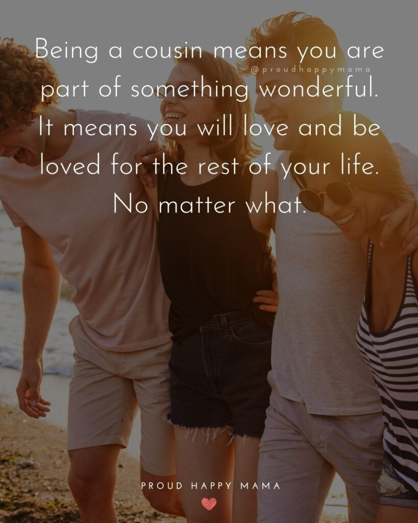 Cousin Quotes - Being a cousin means you are part of something wonderful. It means you will love and be loved for the rest of your life. No matter what.