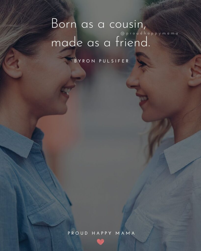Cousin Quotes - Born as a cousin, made as a friend.' – Byron Pulsifer