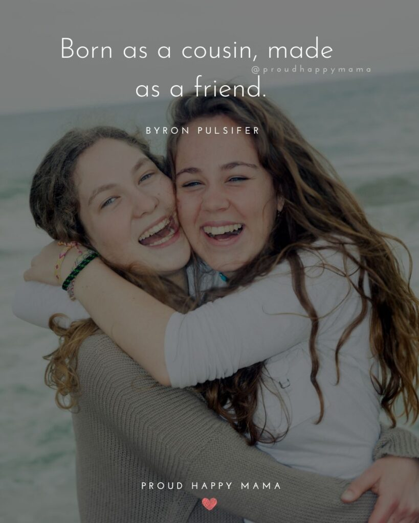Cousin Quotes - Born as a cousin, made as a friend. – Byron Pulsifer