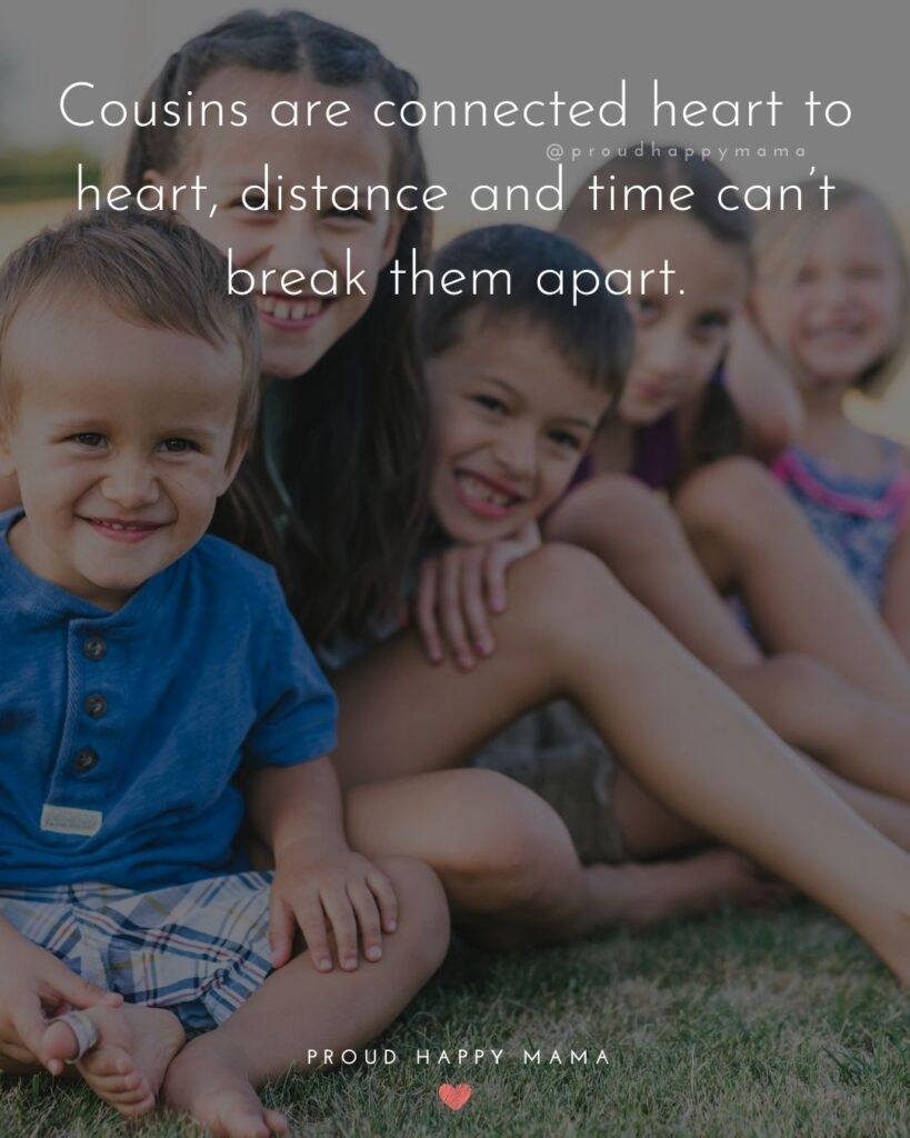 Cousin Quotes - Cousins are connected heart to heart, distance and time cant break them apart.