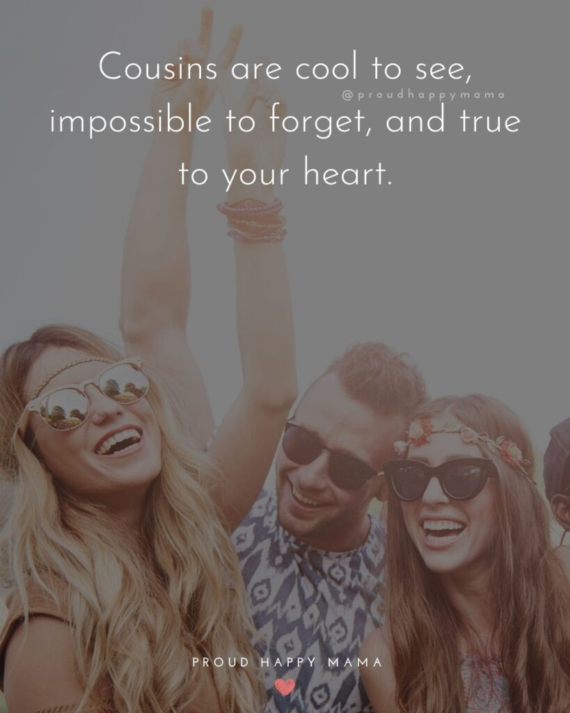 Cousin Quotes - Cousins are cool to see, impossible to forget, and true to your heart.