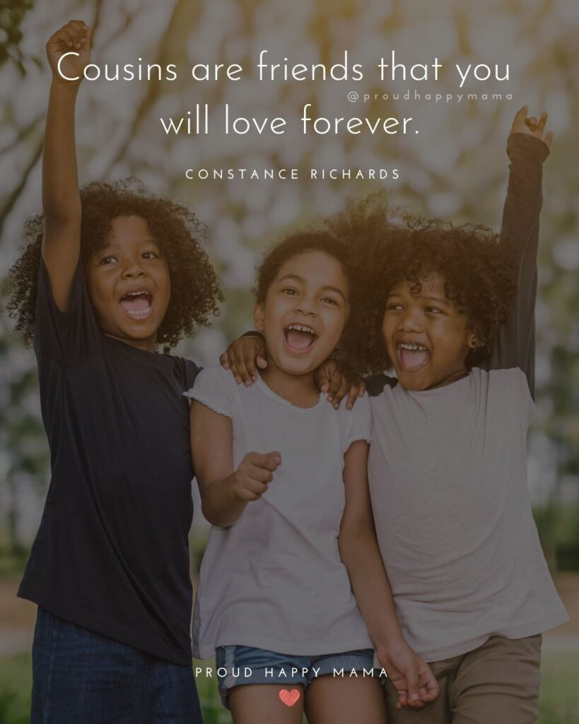 Cousin Quotes - Cousins are friends that you will love forever. Constance Richards