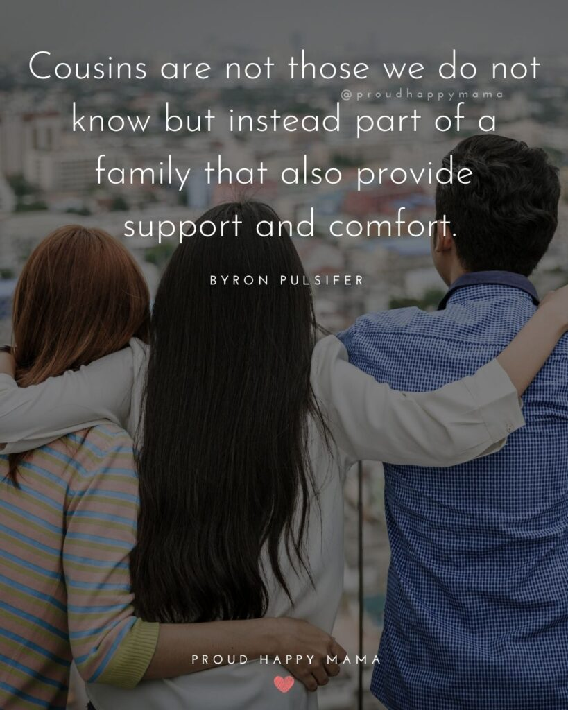 Cousin Quotes - Cousins are not those we do not know but instead part of a family that also provide support and comfort.' – Byron Pulsifer