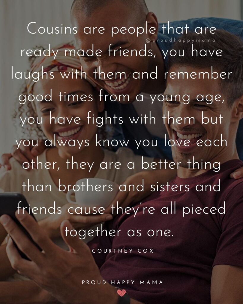 Cousin Quotes - Cousins are people that are ready made friends, you have laughs with them and remember good times from a young age, you have fights with them but you always know you love each other, they are a better thing than brothers and sisters and friends ca