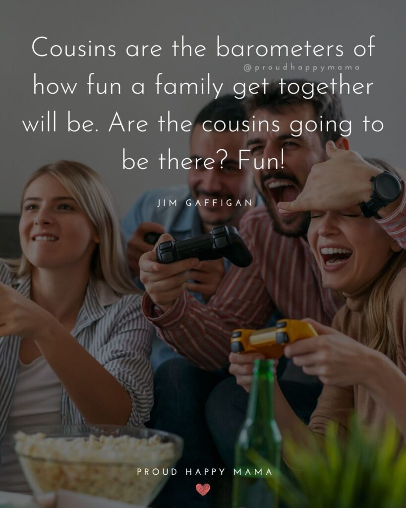Cousin Quotes - Cousins are the barometers of how fun a family get together will be. Are the cousins going to be there? Fun!' - Jim Gaffigan