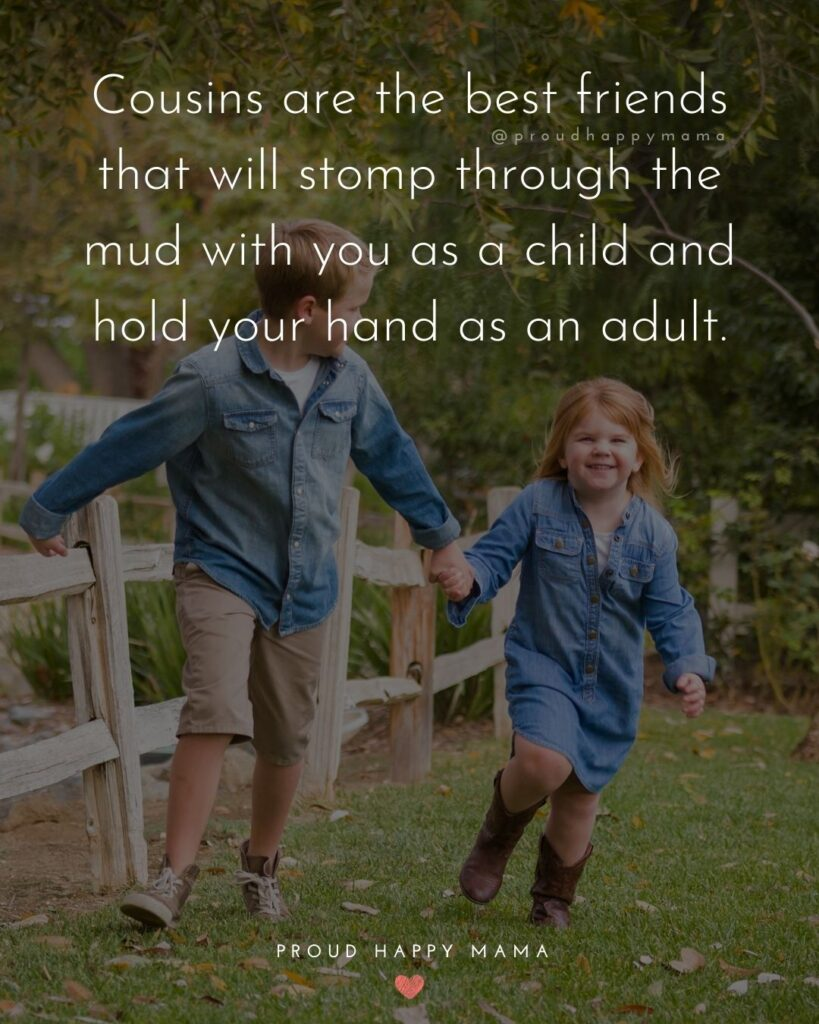 Cousin Quotes - Cousins are the best friends that will stomp through the mud with you as a child and hold your hand as an adult.