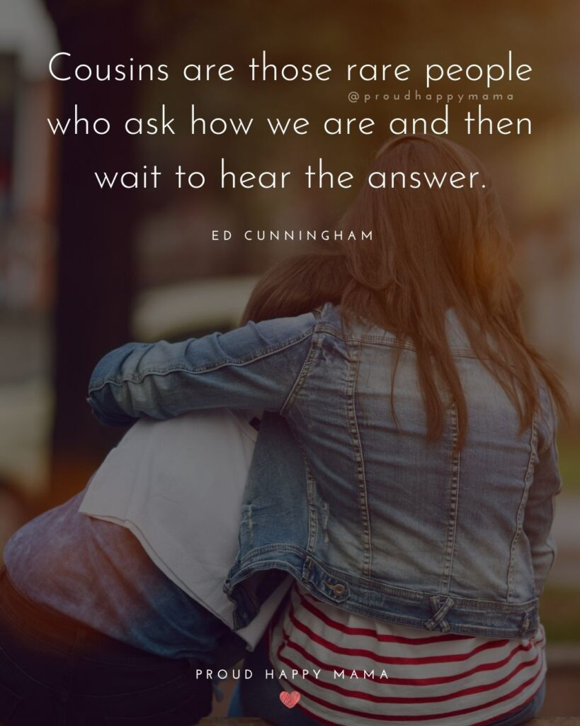 Cousin Quotes - Cousins are those rare people who ask how we are and then wait to hear the answer.' - Ed Cunningham