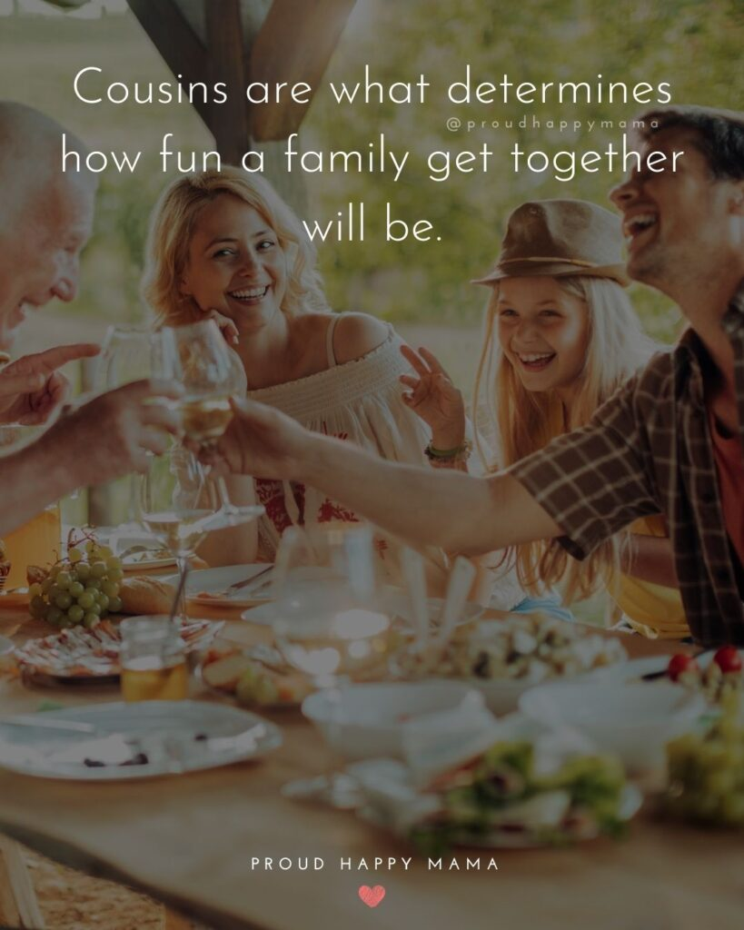 Cousin Quotes - Cousins are what determines how fun a family get together will be.