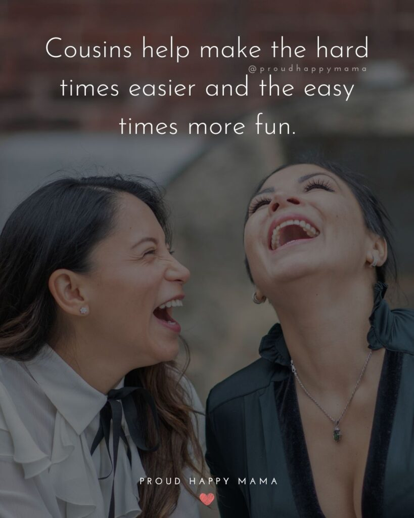 Cousin Quotes - Cousins help make the hard times easier and the easy times more fun.