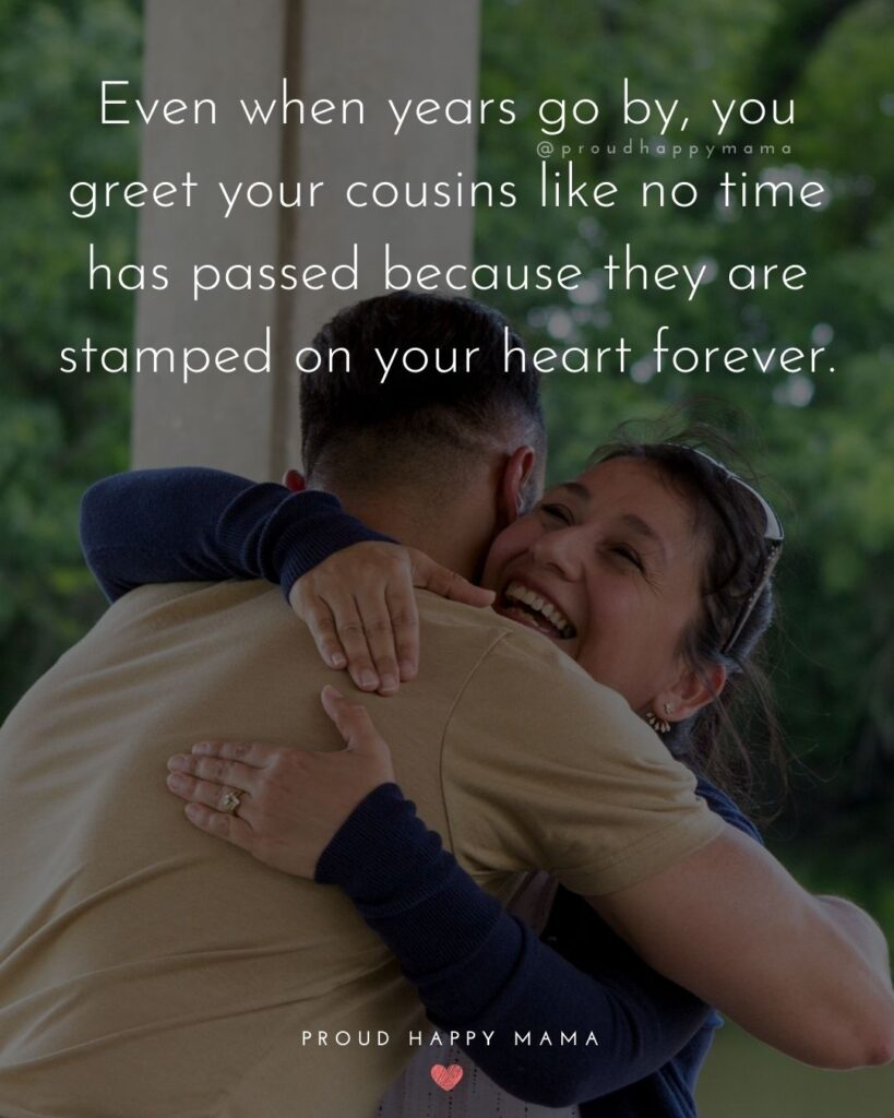 Cousin Quotes - Even when years go by, you greet your cousins like no time has passed because they are stamped on your heart forever.