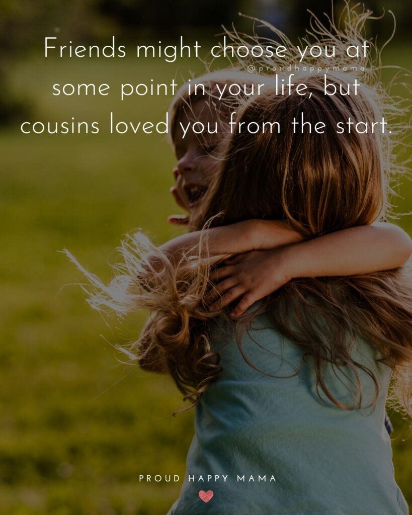 Cousin Quotes - Friends might choose you at some point in your life, but cousins loved you from the start.
