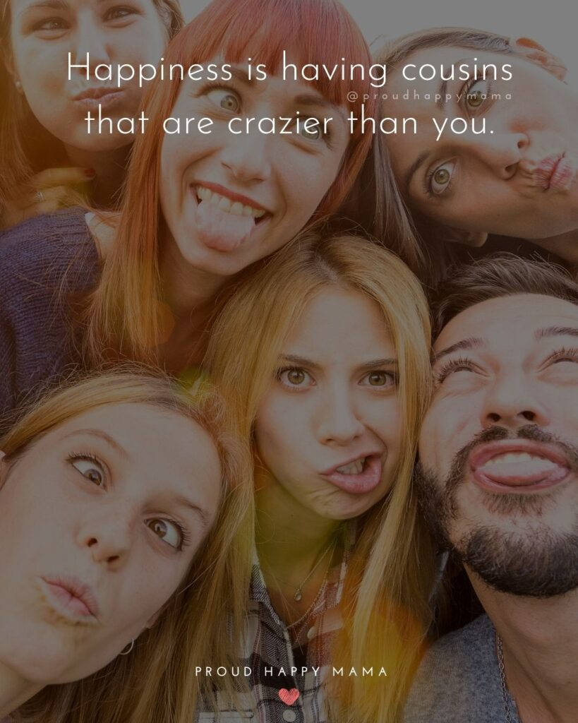 Cousin Quotes - Happiness is having cousins that are crazier than you.