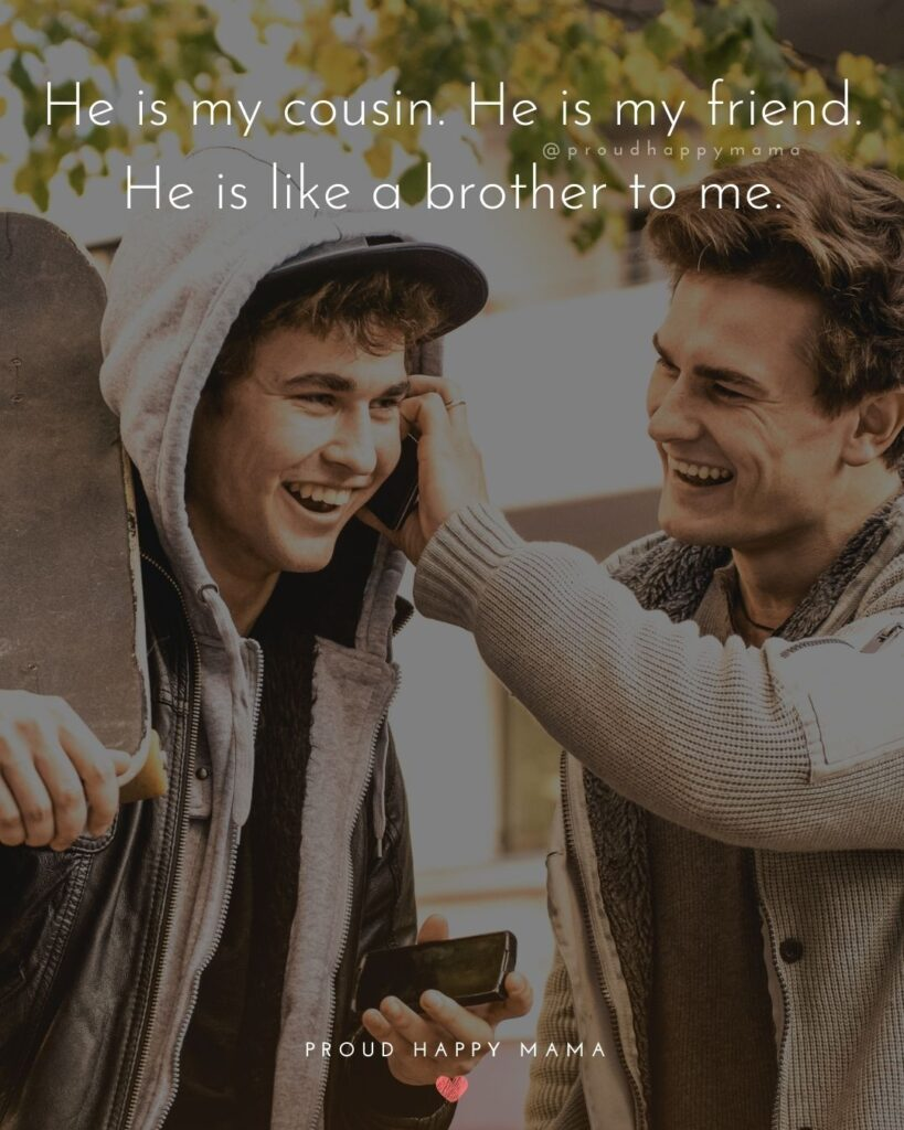 Cousin Quotes - He is my cousin. He is my friend. He is like a brother to me.