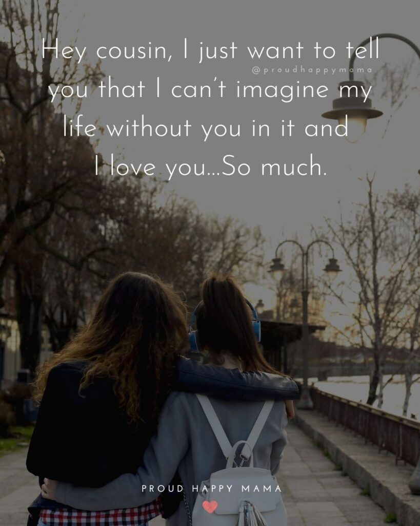 Cousin Quotes - Hey cousin, I just want to tell you that I can't imagine my life without you in it and I love you…So much.