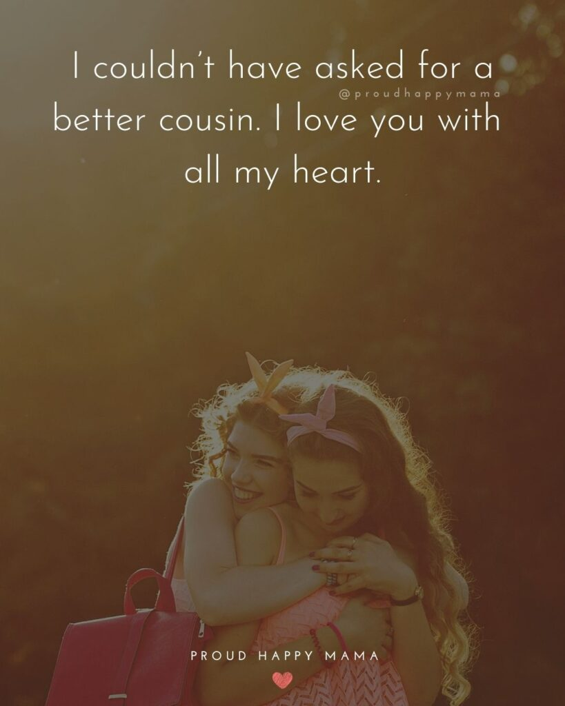Cousin Quotes - I couldn't have asked for a better cousin. I love you with all my heart.