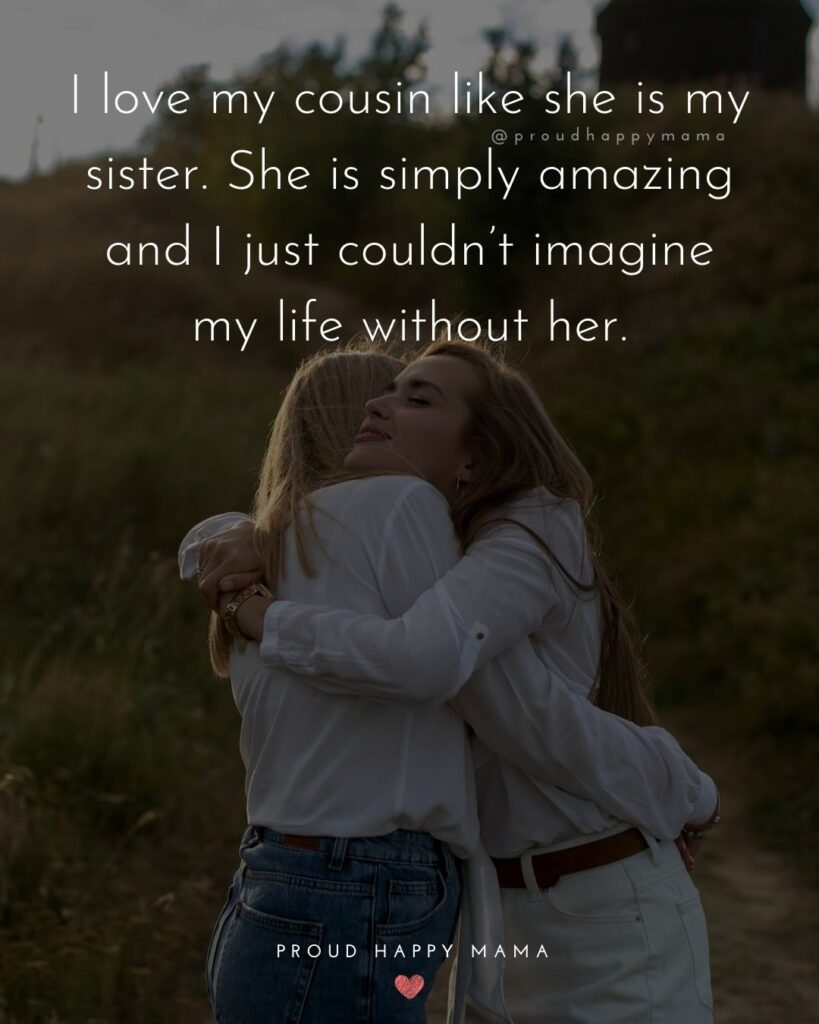 Cousin Quotes - I love my cousin like she is my sister. She is simply amazing and I just couldn't imagine my life without her.