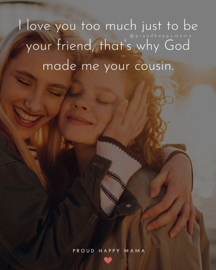 Cousin Quotes - I love you too much just to be your friend, that's why God made me your cousin.