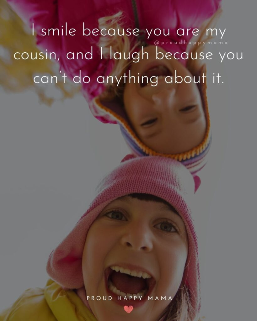 Cousin Quotes - I smile because you are my cousin, and I laugh because you can't do anything about it.