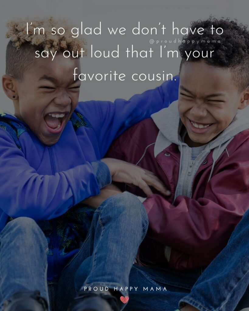 Cousin Quotes - Im so glad we dont have to say out loud that Im your favorite cousin.
