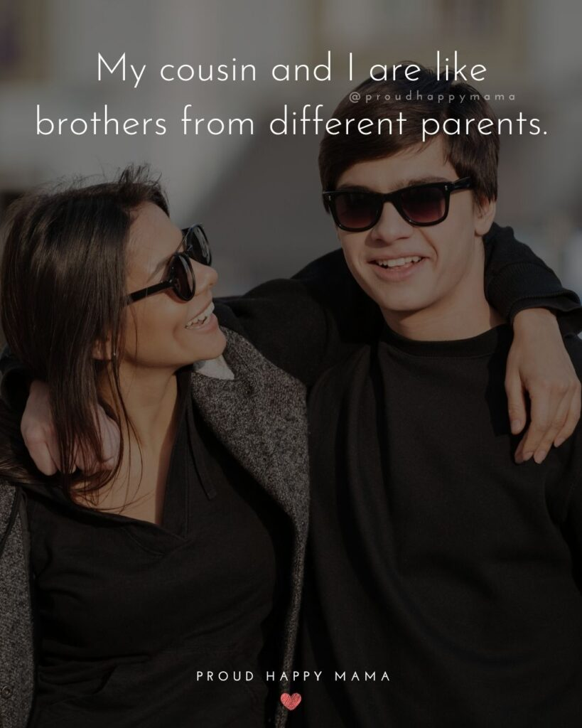Cousin Quotes - My cousin and I are like brothers from different parents.
