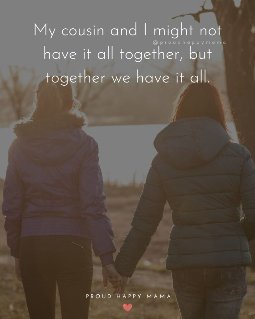 Cousin Quotes - My cousin and I might not have it all together, but together we have it all.