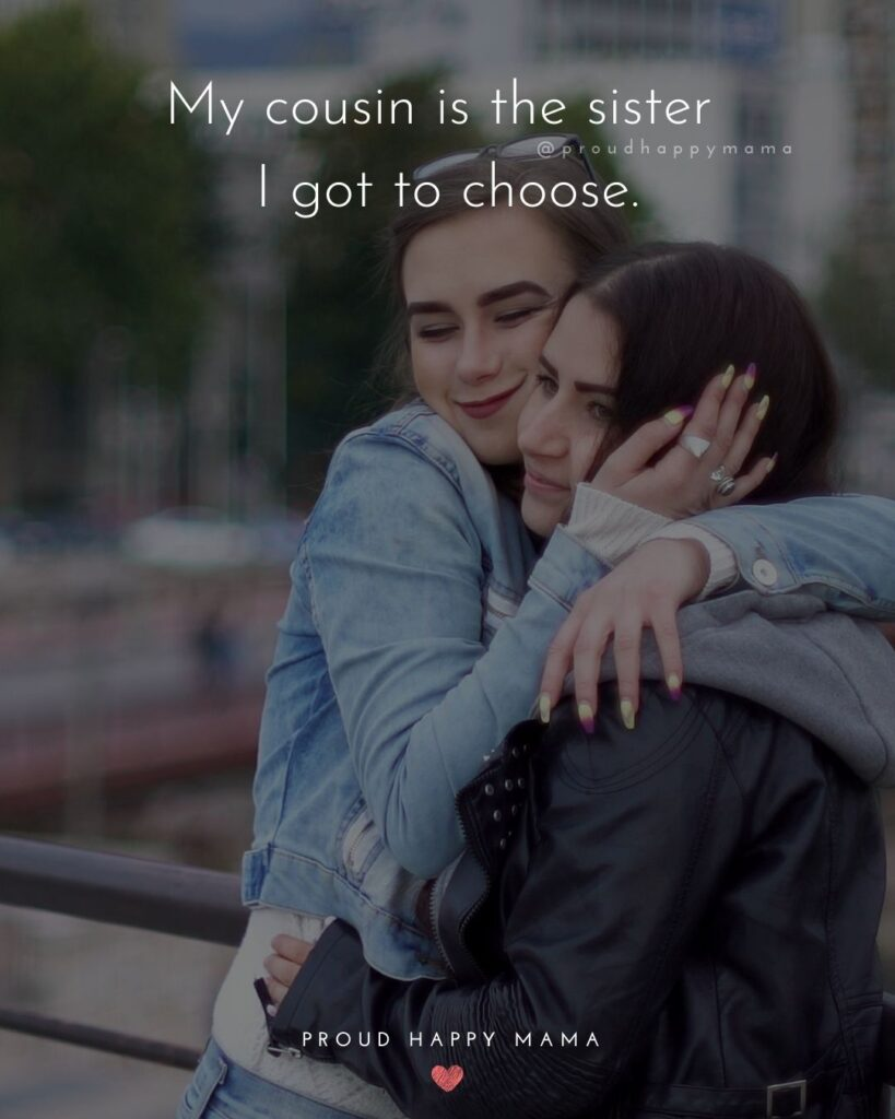 Cousin Quotes - My cousin is the sister I got to choose.