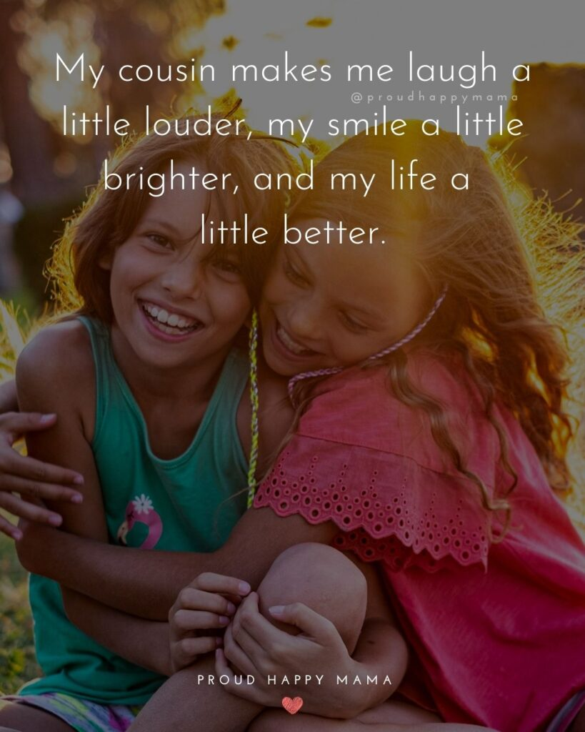 Cousin Quotes - My cousin makes laugh a little louder, my smile a little brighter, and my life a little better.